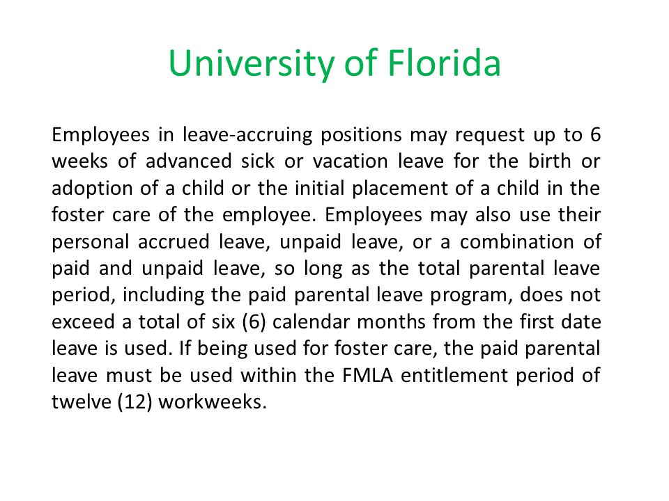 University of Florida Employees in leave-accruing positions may request up to 6 weeks of advanced sick or vacation leave for the birth or adoption of a child or the initial placement of a child in the foster care of the employee.