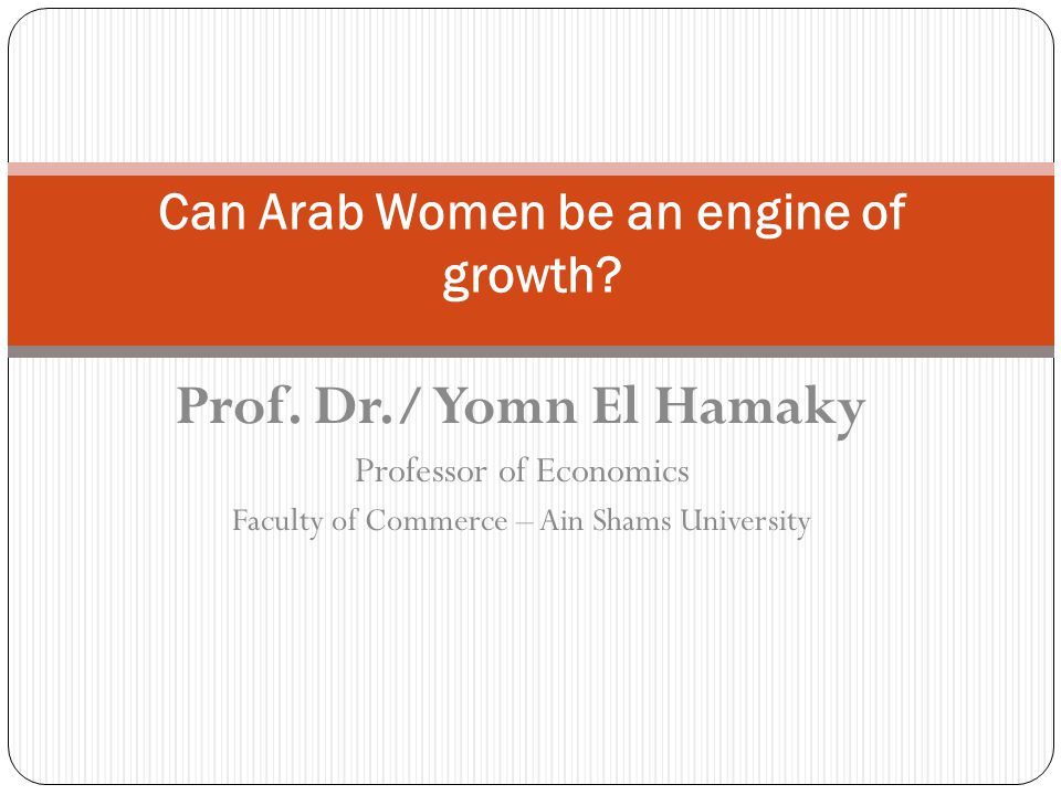 Prof. Dr./ Yomn El Hamaky Professor of Economics Faculty of Commerce – Ain Shams University Can Arab Women be an engine of growth?