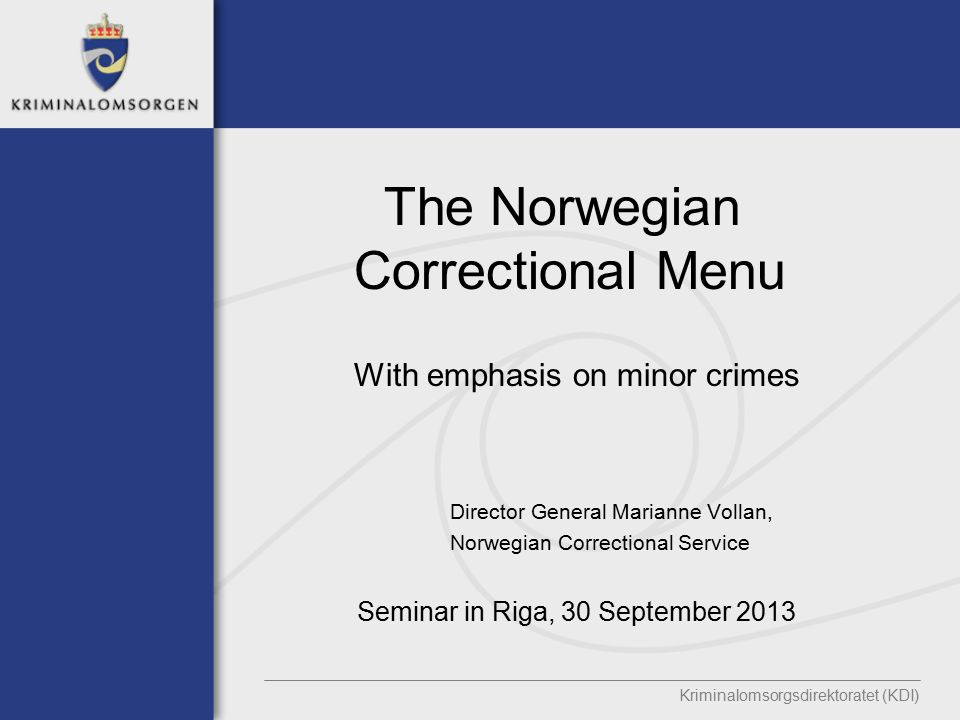 The Norwegian Correctional Menu With emphasis on minor crimes Director General Marianne Vollan, Norwegian Correctional Service Seminar in Riga, 30 September 2013 Kriminalomsorgsdirektoratet (KDI)