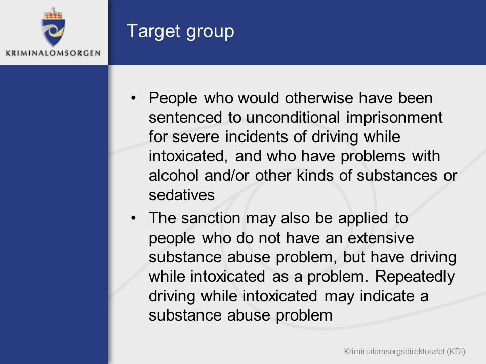 Target group People who would otherwise have been sentenced to unconditional imprisonment for severe incidents of driving while intoxicated, and who have problems with alcohol and/or other kinds of substances or sedatives The sanction may also be applied to people who do not have an extensive substance abuse problem, but have driving while intoxicated as a problem.
