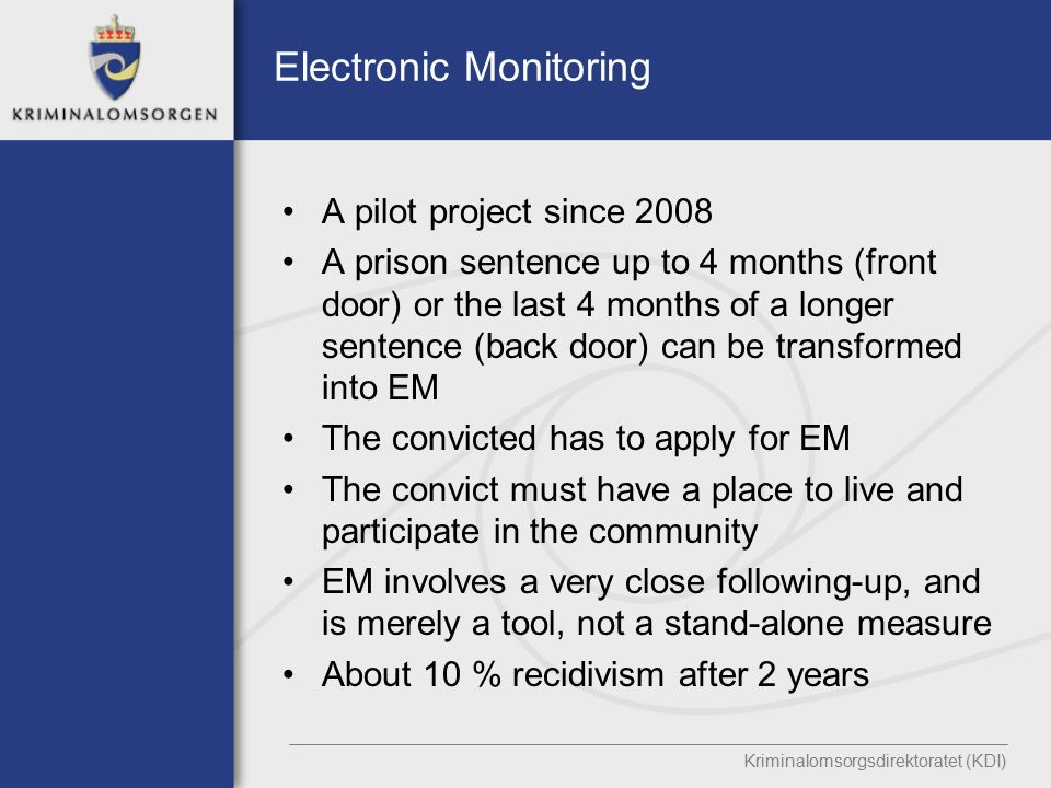 Electronic Monitoring A pilot project since 2008 A prison sentence up to 4 months (front door) or the last 4 months of a longer sentence (back door) can be transformed into EM The convicted has to apply for EM The convict must have a place to live and participate in the community EM involves a very close following-up, and is merely a tool, not a stand-alone measure About 10 % recidivism after 2 years Kriminalomsorgsdirektoratet (KDI)
