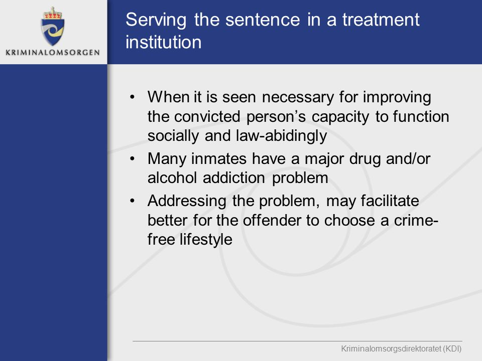 Serving the sentence in a treatment institution When it is seen necessary for improving the convicted person's capacity to function socially and law-abidingly Many inmates have a major drug and/or alcohol addiction problem Addressing the problem, may facilitate better for the offender to choose a crime- free lifestyle Kriminalomsorgsdirektoratet (KDI)