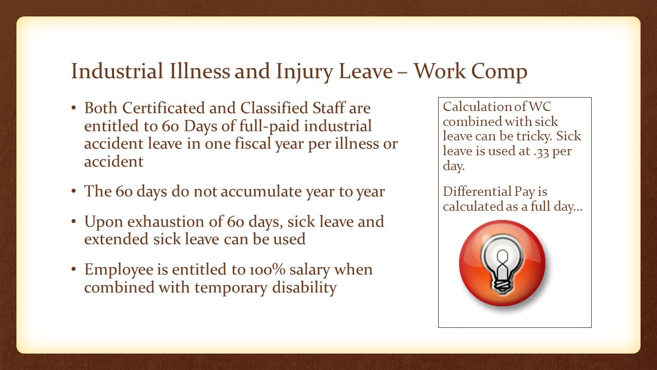 Industrial Illness and Injury Leave – Work Comp Both Certificated and Classified Staff are entitled to 60 Days of full-paid industrial accident leave