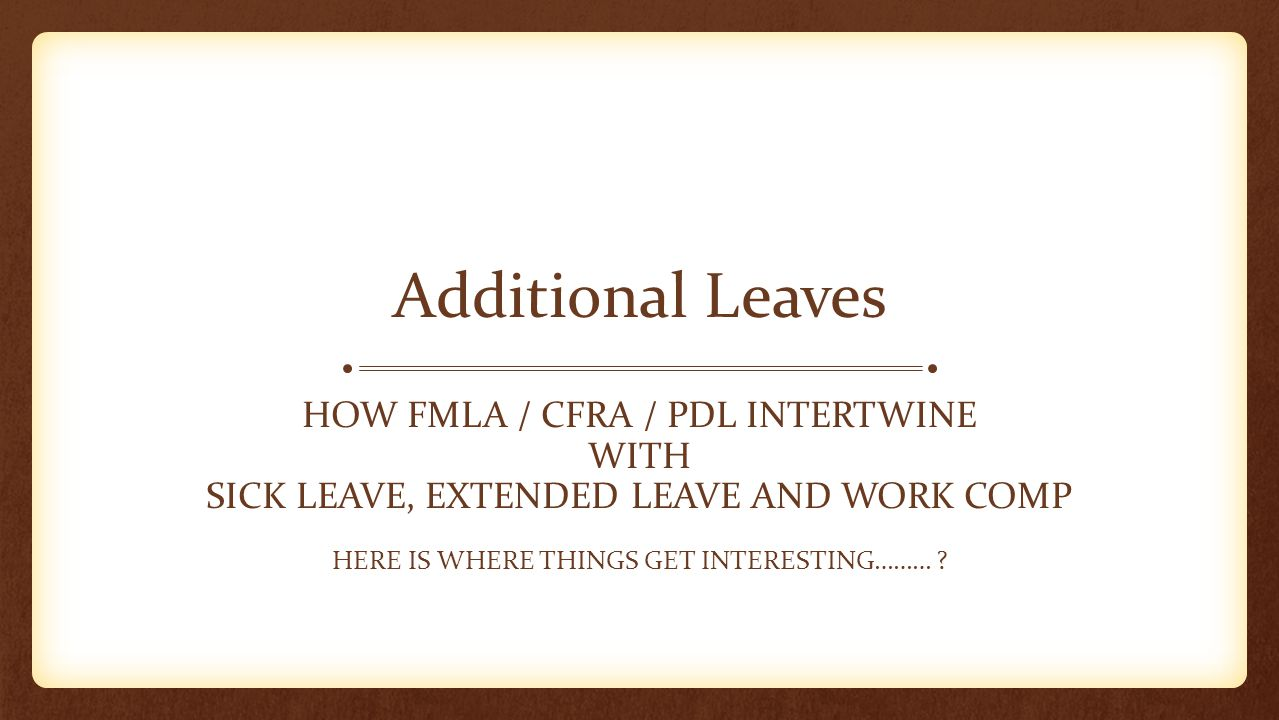 Additional Leaves HOW FMLA / CFRA / PDL INTERTWINE WITH SICK LEAVE, EXTENDED LEAVE AND WORK COMP HERE IS WHERE THINGS GET INTERESTING……… ?