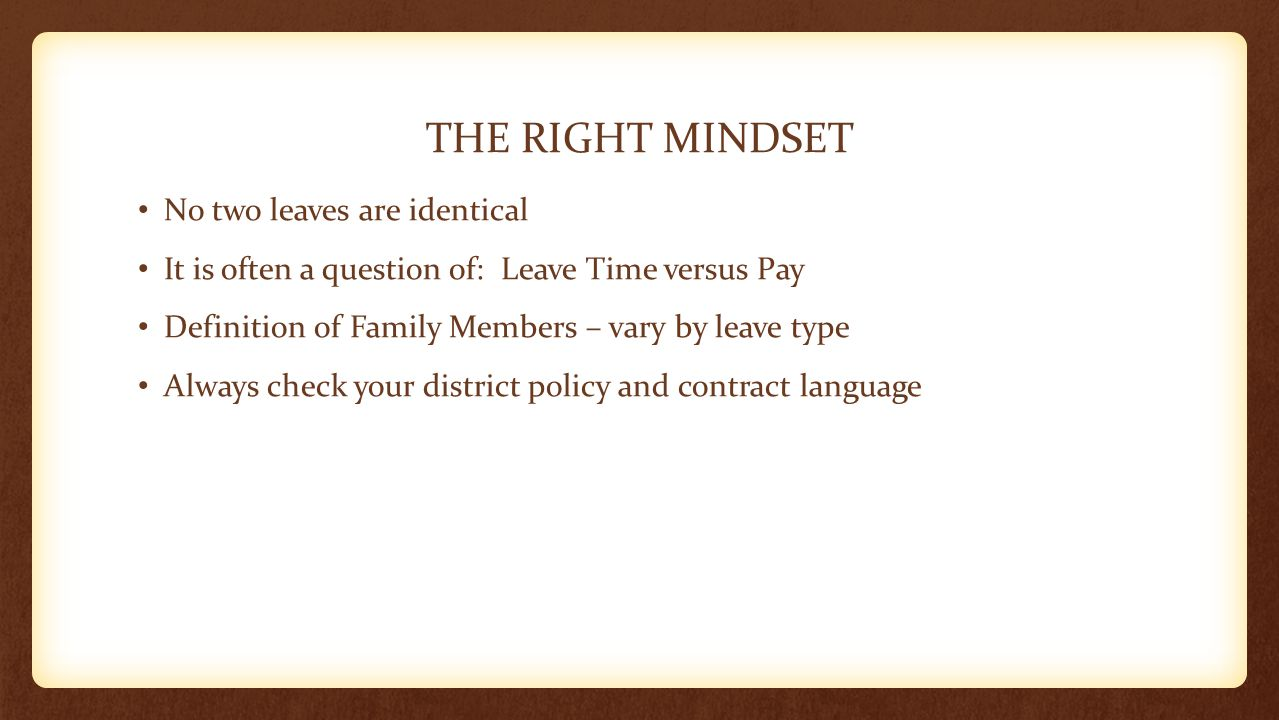 THE RIGHT MINDSET No two leaves are identical It is often a question of: Leave Time versus Pay Definition of Family Members – vary by leave type Alway