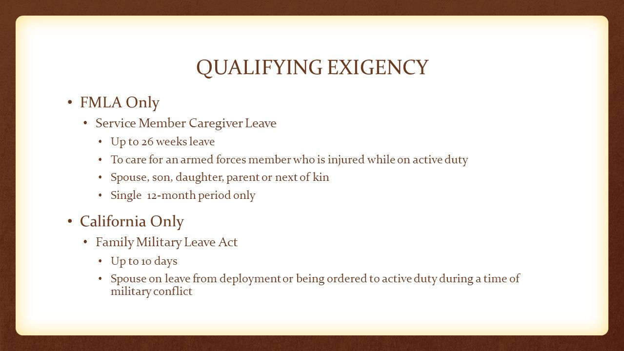 QUALIFYING EXIGENCY FMLA Only Service Member Caregiver Leave Up to 26 weeks leave To care for an armed forces member who is injured while on active du