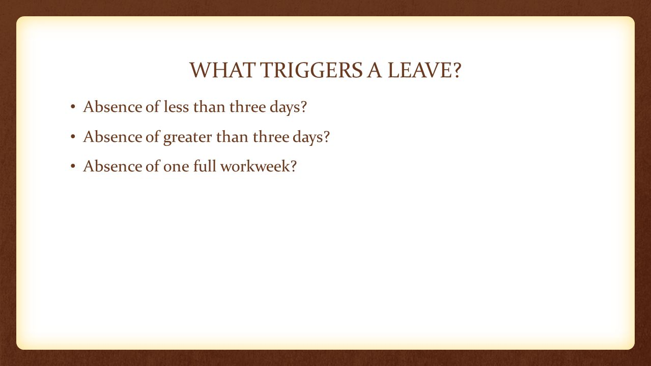 WHAT TRIGGERS A LEAVE? Absence of less than three days? Absence of greater than three days? Absence of one full workweek?