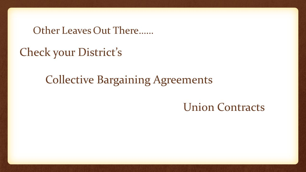 Other Leaves Out There…… Check your District's Collective Bargaining Agreements Union Contracts