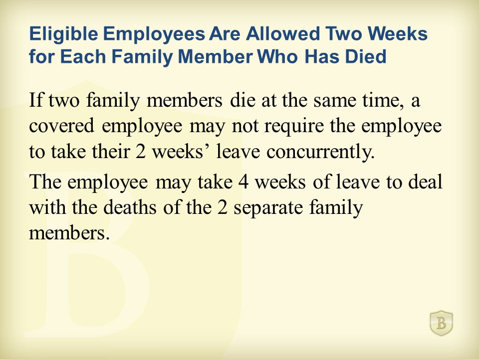Eligible Employees Are Allowed Two Weeks for Each Family Member Who Has Died If two family members die at the same time, a covered employee may not require the employee to take their 2 weeks' leave concurrently.