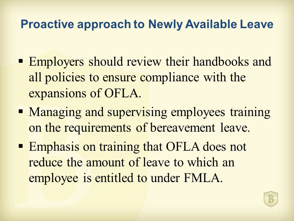 Proactive approach to Newly Available Leave  Employers should review their handbooks and all policies to ensure compliance with the expansions of OFLA.