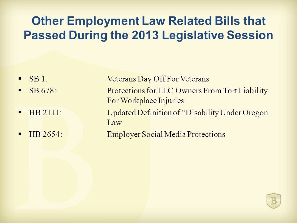 Other Employment Law Related Bills that Passed During the 2013 Legislative Session  SB 1:Veterans Day Off For Veterans  SB 678:Protections for LLC Owners From Tort Liability For Workplace Injuries  HB 2111:Updated Definition of Disability Under Oregon Law  HB 2654:Employer Social Media Protections