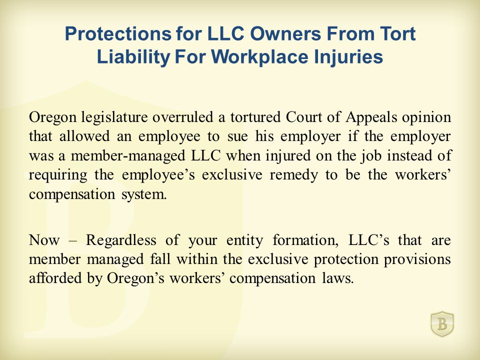 Protections for LLC Owners From Tort Liability For Workplace Injuries Oregon legislature overruled a tortured Court of Appeals opinion that allowed an employee to sue his employer if the employer was a member-managed LLC when injured on the job instead of requiring the employee's exclusive remedy to be the workers' compensation system.
