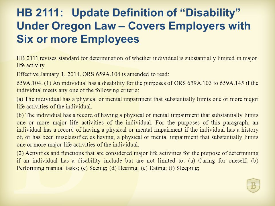 HB 2111:Update Definition of Disability Under Oregon Law – Covers Employers with Six or more Employees HB 2111 revises standard for determination of whether individual is substantially limited in major life activity.