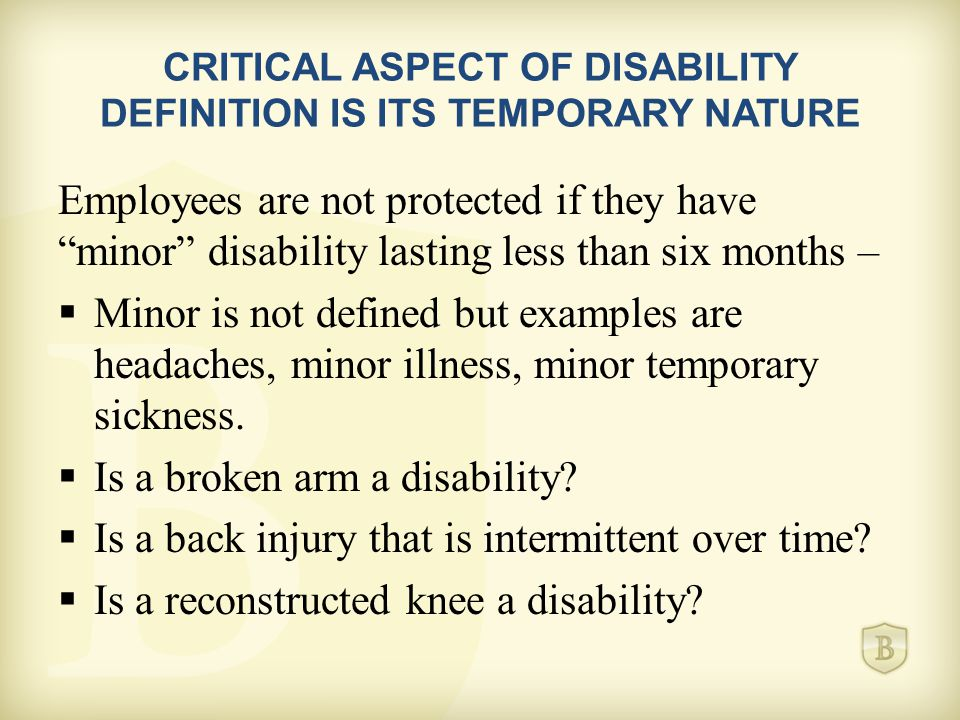 CRITICAL ASPECT OF DISABILITY DEFINITION IS ITS TEMPORARY NATURE Employees are not protected if they have minor disability lasting less than six months –  Minor is not defined but examples are headaches, minor illness, minor temporary sickness.