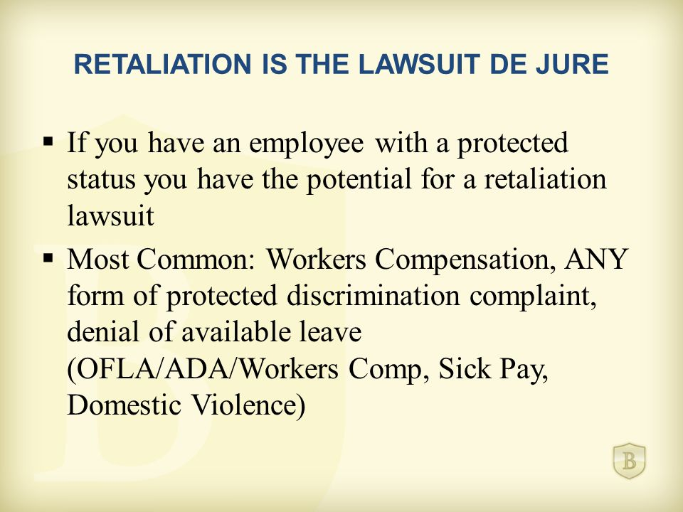 RETALIATION IS THE LAWSUIT DE JURE  If you have an employee with a protected status you have the potential for a retaliation lawsuit  Most Common: Workers Compensation, ANY form of protected discrimination complaint, denial of available leave (OFLA/ADA/Workers Comp, Sick Pay, Domestic Violence)