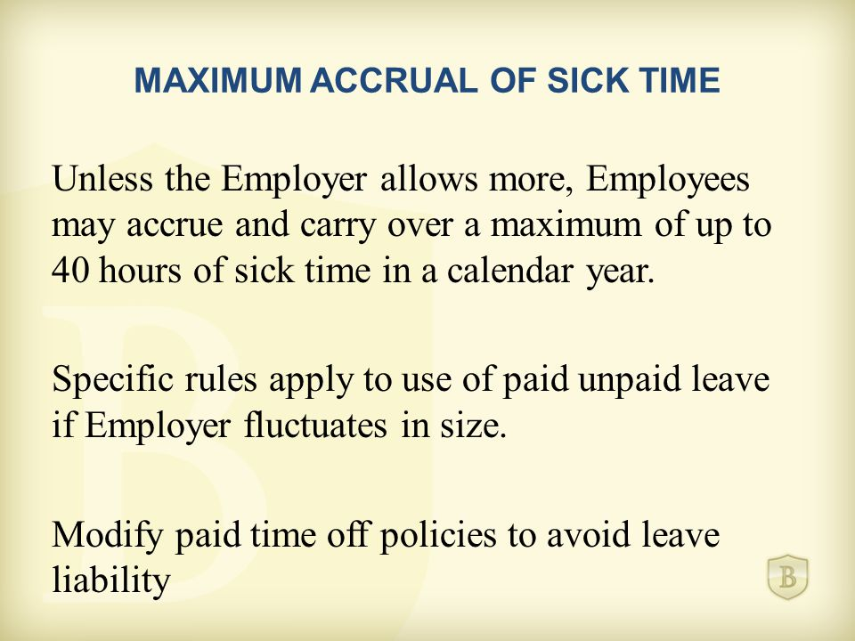 MAXIMUM ACCRUAL OF SICK TIME Unless the Employer allows more, Employees may accrue and carry over a maximum of up to 40 hours of sick time in a calendar year.