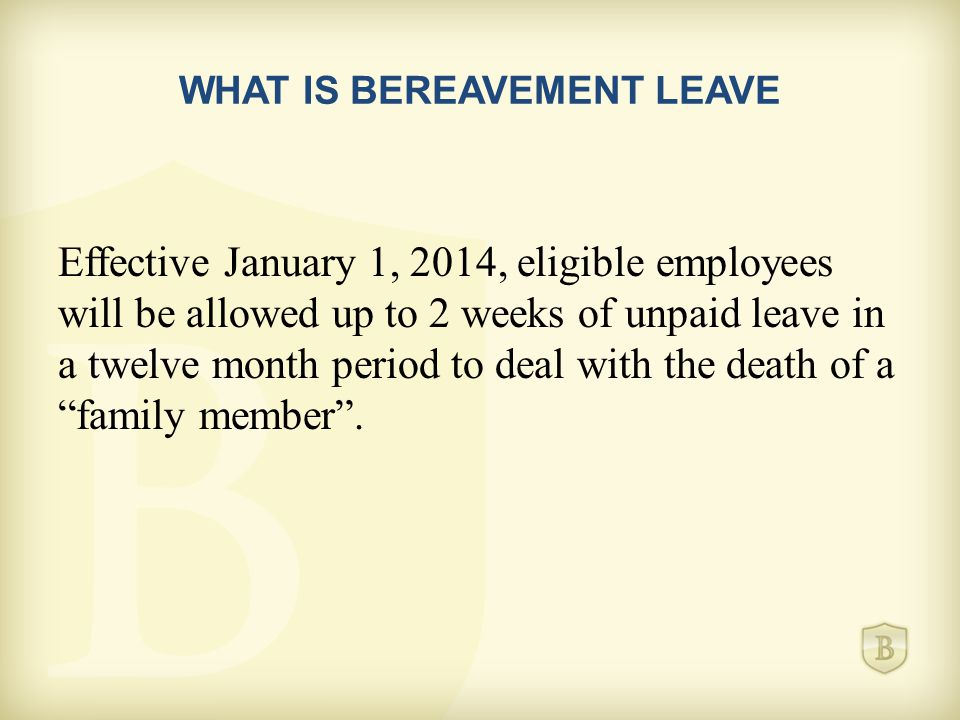 WHAT IS BEREAVEMENT LEAVE Effective January 1, 2014, eligible employees will be allowed up to 2 weeks of unpaid leave in a twelve month period to deal with the death of a family member .
