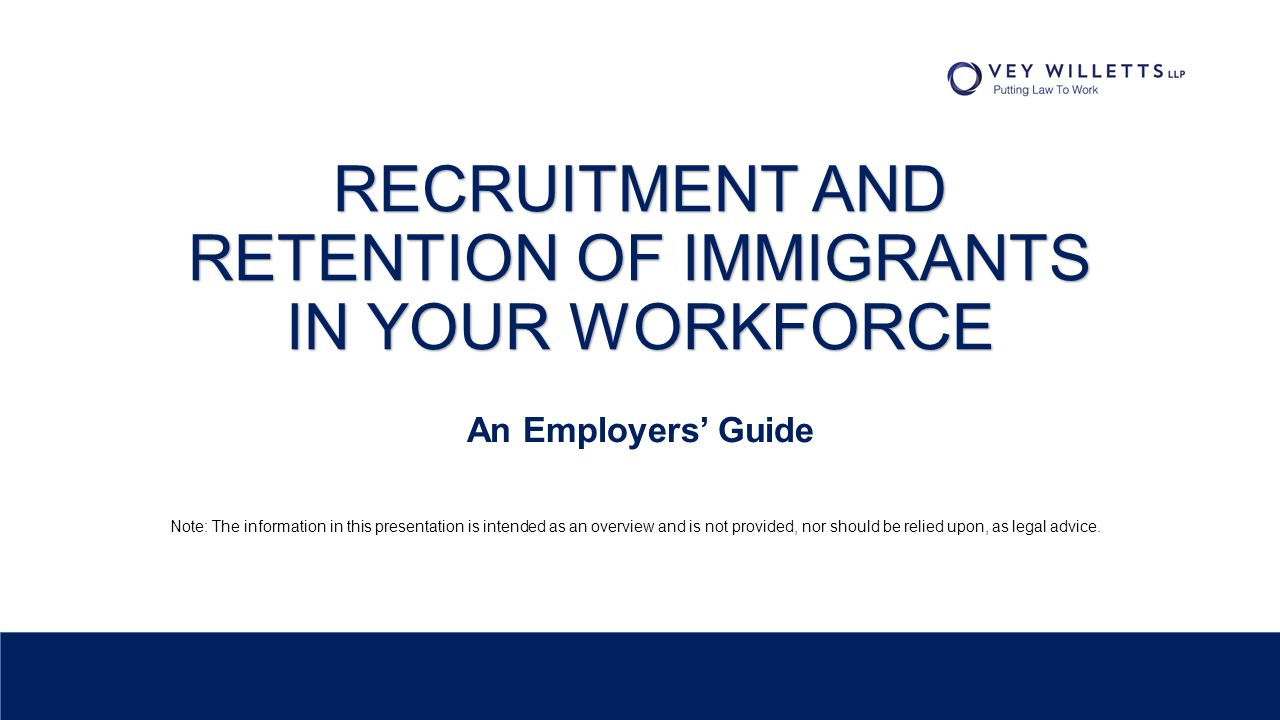 RECRUITMENT AND RETENTION OF IMMIGRANTS IN YOUR WORKFORCE An Employers' Guide Note: The information in this presentation is intended as an overview an