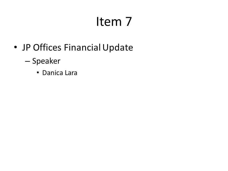 Item 7 JP Offices Financial Update – Speaker Danica Lara