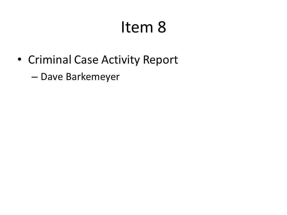 Item 8 Criminal Case Activity Report – Dave Barkemeyer