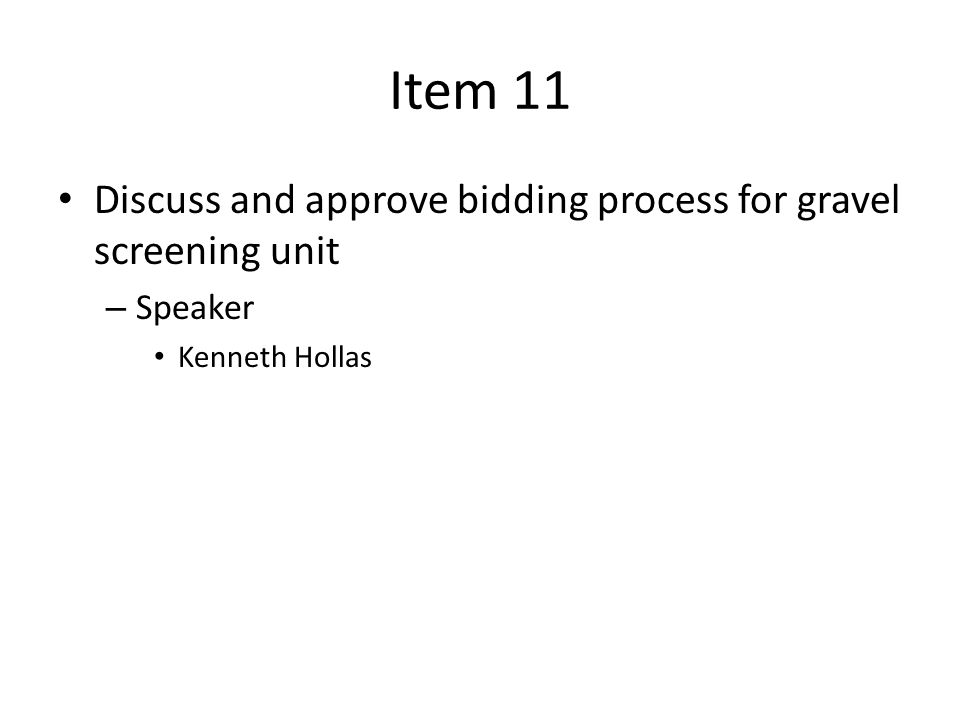 Item 11 Discuss and approve bidding process for gravel screening unit – Speaker Kenneth Hollas
