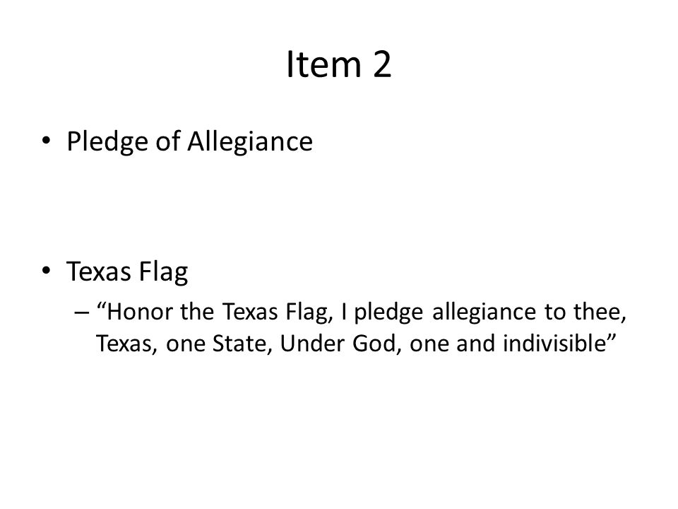 Item 2 Pledge of Allegiance Texas Flag – Honor the Texas Flag, I pledge allegiance to thee, Texas, one State, Under God, one and indivisible