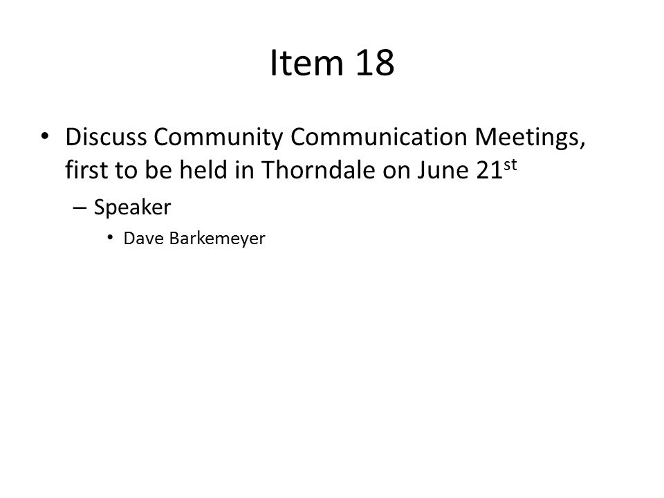 Item 18 Discuss Community Communication Meetings, first to be held in Thorndale on June 21 st – Speaker Dave Barkemeyer