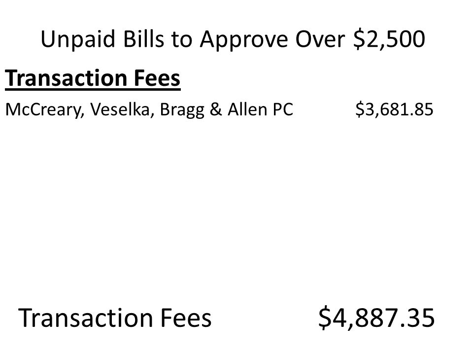 Transaction Fees McCreary, Veselka, Bragg & Allen PC $3,681.85 Unpaid Bills to Approve Over $2,500 Transaction Fees $4,887.35