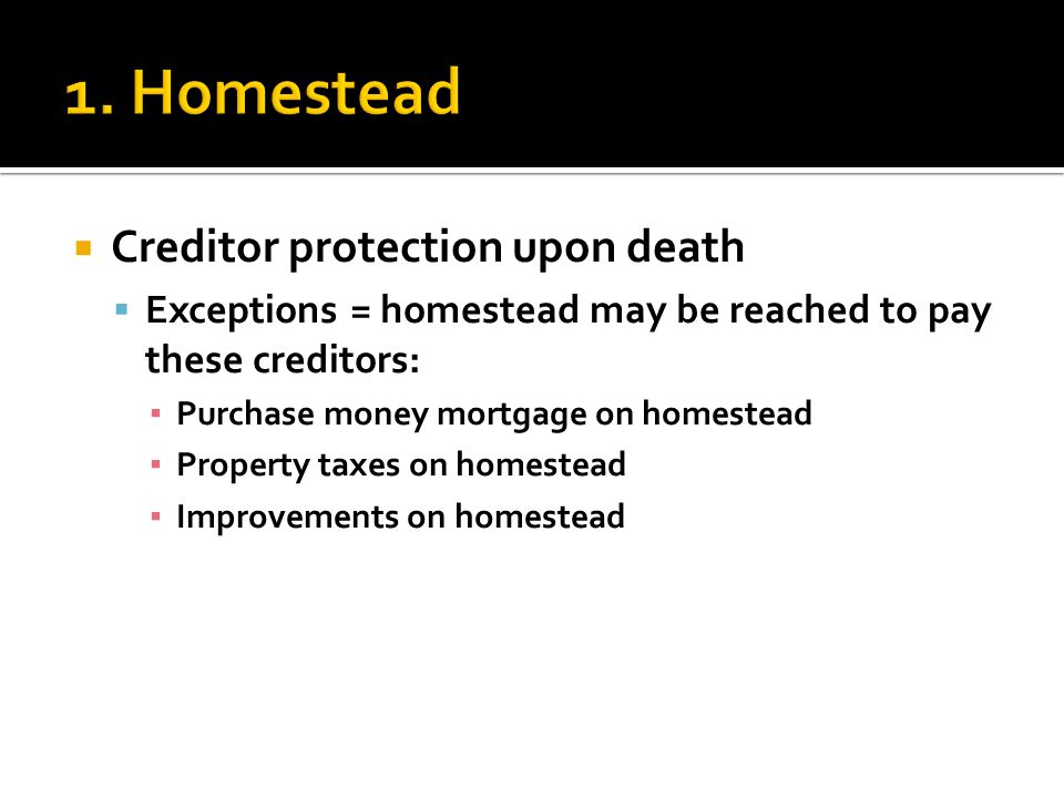  Creditor protection upon death  Exceptions = homestead may be reached to pay these creditors: ▪ Purchase money mortgage on homestead ▪ Property taxes on homestead ▪ Improvements on homestead