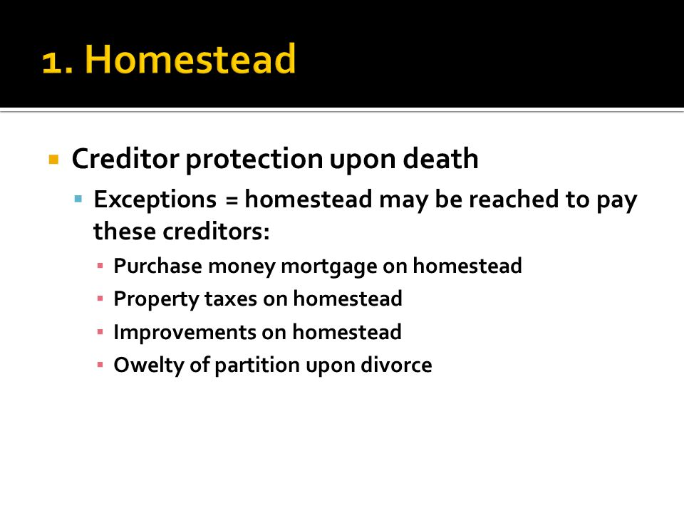  Creditor protection upon death  Exceptions = homestead may be reached to pay these creditors: ▪ Purchase money mortgage on homestead ▪ Property taxes on homestead ▪ Improvements on homestead ▪ Owelty of partition upon divorce