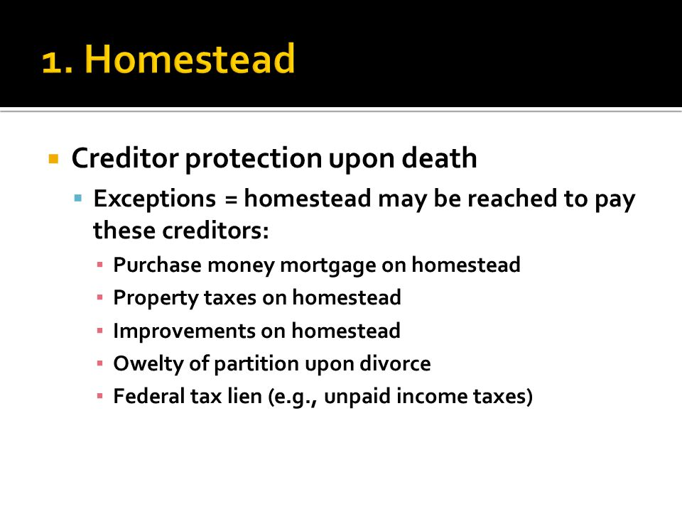  Creditor protection upon death  Exceptions = homestead may be reached to pay these creditors: ▪ Purchase money mortgage on homestead ▪ Property taxes on homestead ▪ Improvements on homestead ▪ Owelty of partition upon divorce ▪ Federal tax lien (e.g., unpaid income taxes)