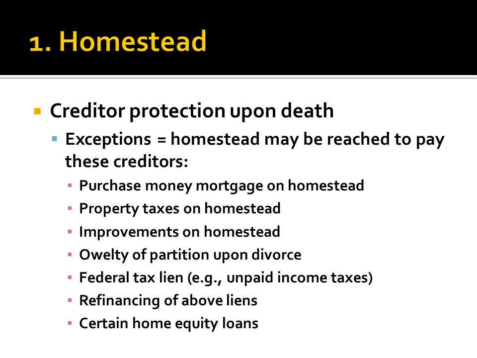  Creditor protection upon death  Exceptions = homestead may be reached to pay these creditors: ▪ Purchase money mortgage on homestead ▪ Property taxes on homestead ▪ Improvements on homestead ▪ Owelty of partition upon divorce ▪ Federal tax lien (e.g., unpaid income taxes) ▪ Refinancing of above liens ▪ Certain home equity loans