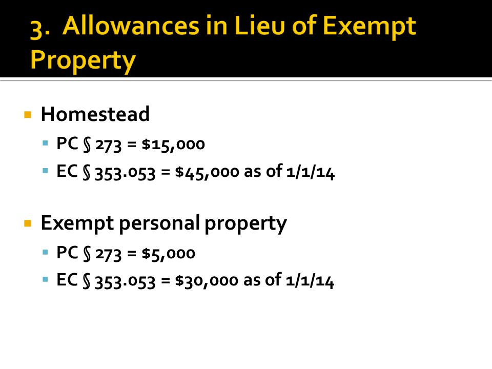  Homestead  PC § 273 = $15,000  EC § 353.053 = $45,000 as of 1/1/14  Exempt personal property  PC § 273 = $5,000  EC § 353.053 = $30,000 as of 1/1/14