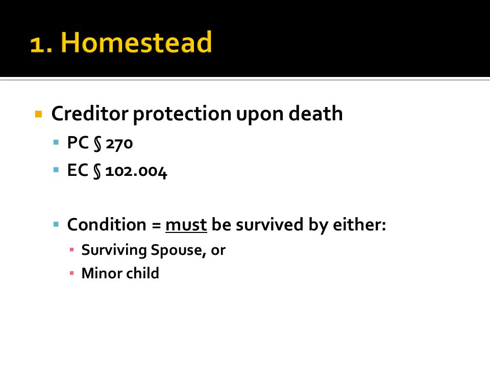  Creditor protection upon death  PC § 270  EC § 102.004  Condition = must be survived by either: ▪ Surviving Spouse, or ▪ Minor child