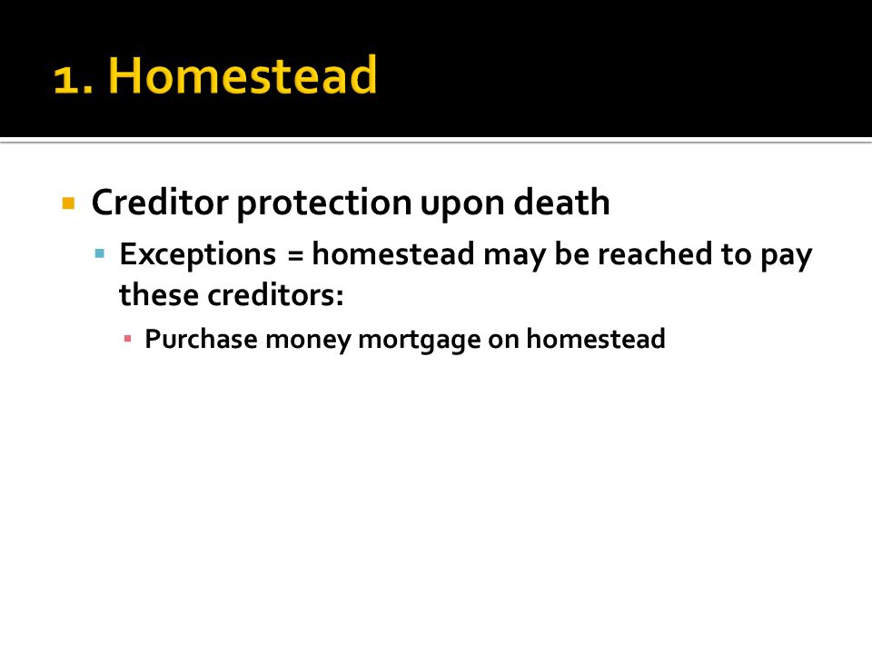  Creditor protection upon death  Exceptions = homestead may be reached to pay these creditors: ▪ Purchase money mortgage on homestead