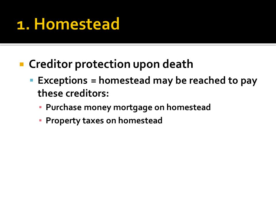  Creditor protection upon death  Exceptions = homestead may be reached to pay these creditors: ▪ Purchase money mortgage on homestead ▪ Property taxes on homestead