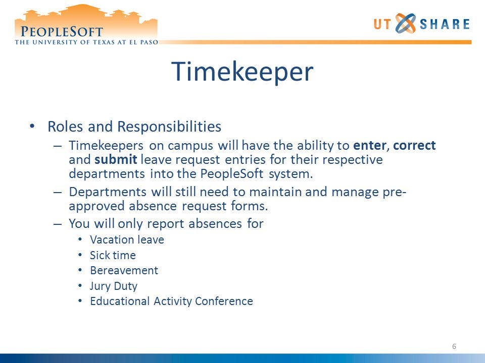 Timekeeper Roles and Responsibilities – Timekeepers on campus will have the ability to enter, correct and submit leave request entries for their respective departments into the PeopleSoft system.