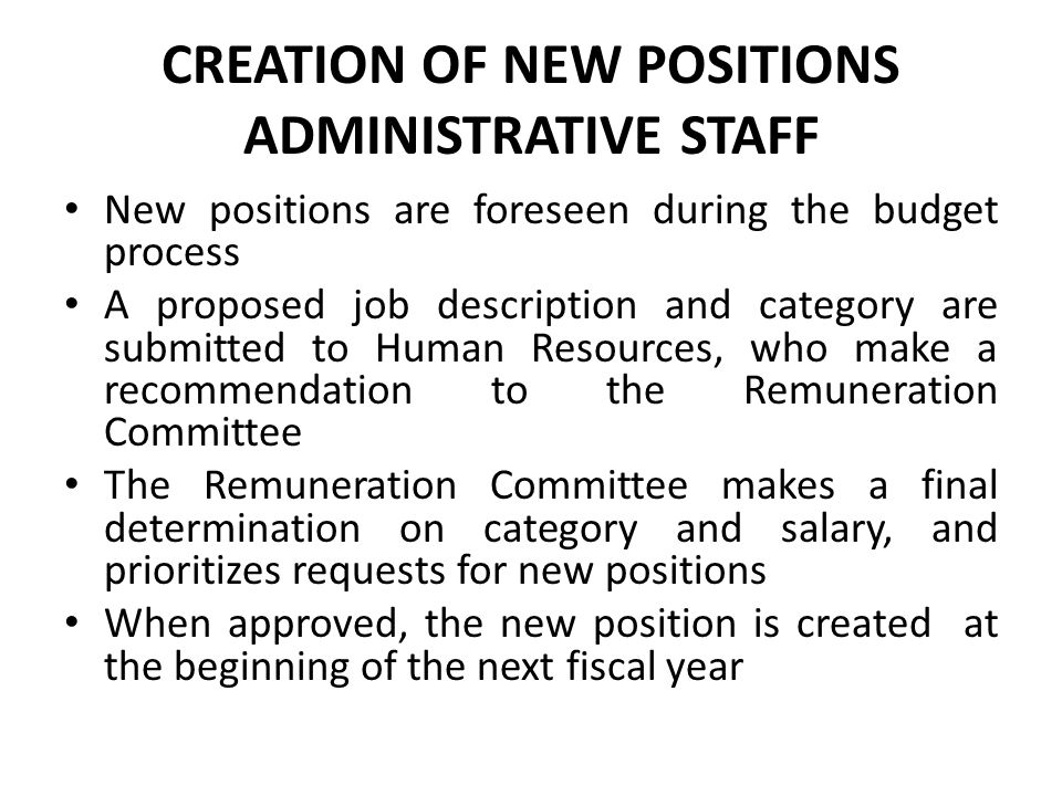 CREATION OF NEW POSITIONS PERMANENT FULL-TIME FACULTY Creation of a full-time faculty position is foreseen in the budget of the year PRECEDING that in which the person will be hired The Dean and the President determine the rank at which the new faculty member should be recruited The budget includes the costs of selection and recruitment, including the cost of obtaining a visa if necessary The final decision to go ahead with the recruitment is made by the Faculty Remuneration Committee during the budget process for the following year, and only at this point is a firm offer made.