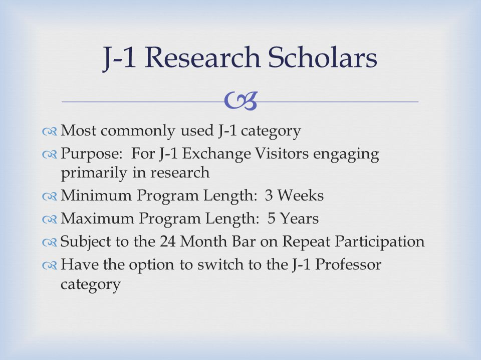   Most commonly used J-1 category  Purpose: For J-1 Exchange Visitors engaging primarily in research  Minimum Program Length: 3 Weeks  Maximum Program Length: 5 Years  Subject to the 24 Month Bar on Repeat Participation  Have the option to switch to the J-1 Professor category J-1 Research Scholars