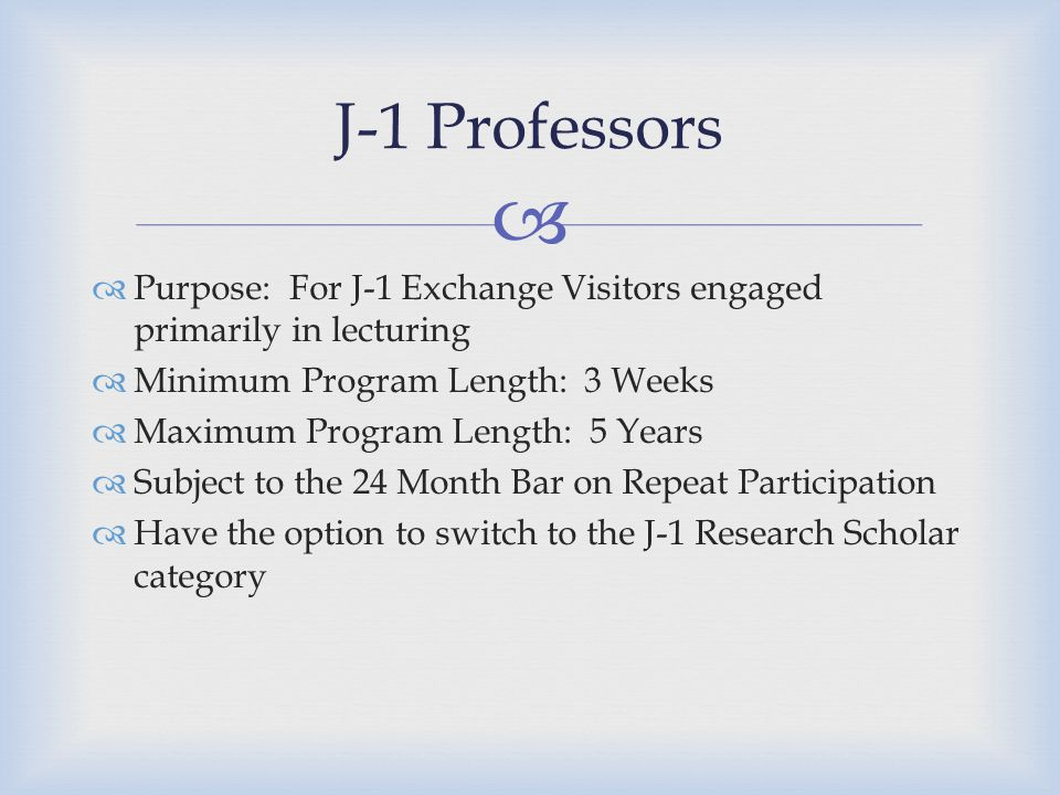   Purpose: For J-1 Exchange Visitors engaged primarily in lecturing  Minimum Program Length: 3 Weeks  Maximum Program Length: 5 Years  Subject to the 24 Month Bar on Repeat Participation  Have the option to switch to the J-1 Research Scholar category J-1 Professors