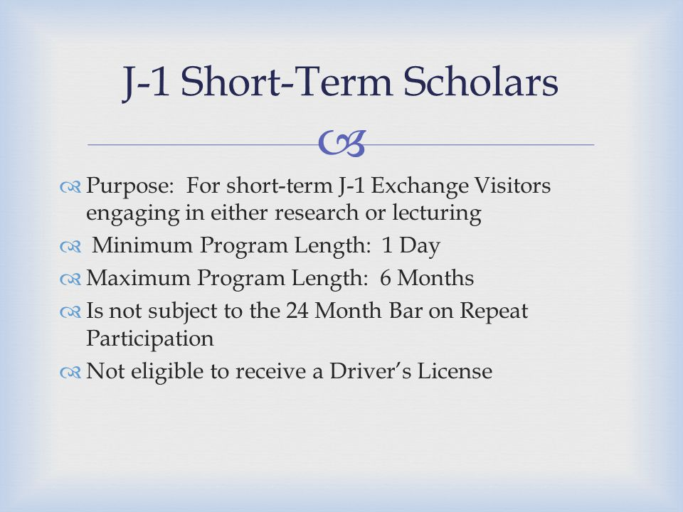   Purpose: For short-term J-1 Exchange Visitors engaging in either research or lecturing  Minimum Program Length: 1 Day  Maximum Program Length: 6 Months  Is not subject to the 24 Month Bar on Repeat Participation  Not eligible to receive a Driver's License J-1 Short-Term Scholars