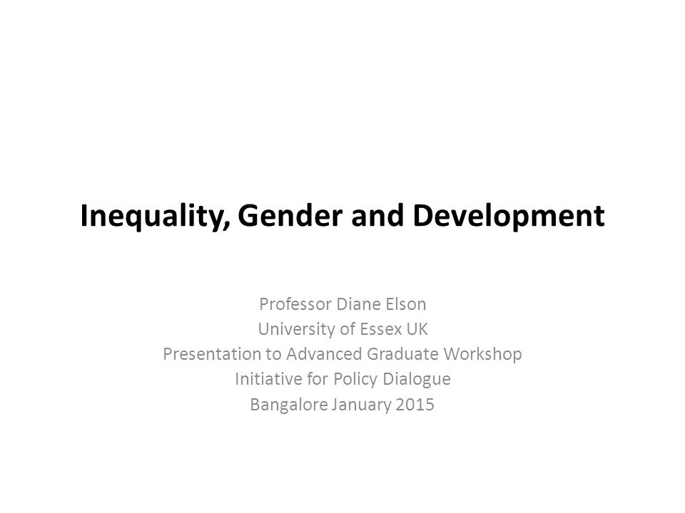 Inequality, Gender and Development Professor Diane Elson University of Essex UK Presentation to Advanced Graduate Workshop Initiative for Policy Dialo