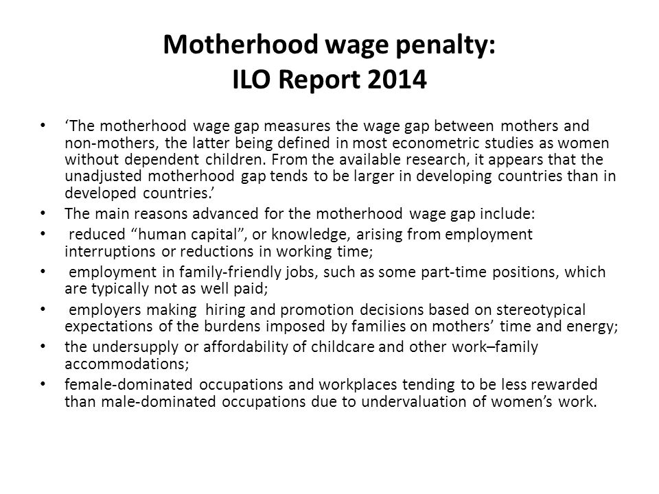 Motherhood wage penalty: ILO Report 2014 'The motherhood wage gap measures the wage gap between mothers and non-mothers, the latter being defined in m