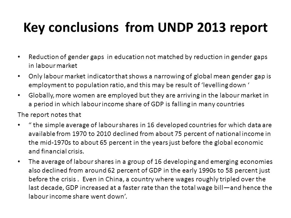 Key conclusions from UNDP 2013 report Reduction of gender gaps in education not matched by reduction in gender gaps in labour market Only labour marke