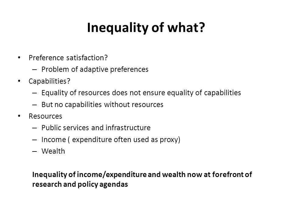 Inequality of what? Preference satisfaction? – Problem of adaptive preferences Capabilities? – Equality of resources does not ensure equality of capab