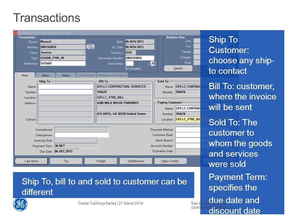 Transactions Ship To Customer: choose any ship- to contact Bill To: customer, where the invoice will be sent Sold To: The customer to whom the goods and services were sold Payment Term: specifies the due date and discount date Oracle Trainings Series | 27 March 2014See tutorial regarding confidentiality disclosures.