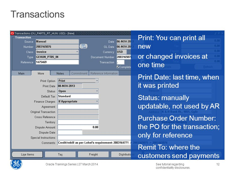 Transactions Print: You can print all new or changed invoices at one time Print Date: last time, when it was printed Status: manually updatable, not used by AR Purchase Order Number: the PO for the transaction; only for reference Remit To: where the customers send payments Oracle Trainings Series | 27 March 2014See tutorial regarding confidentiality disclosures.