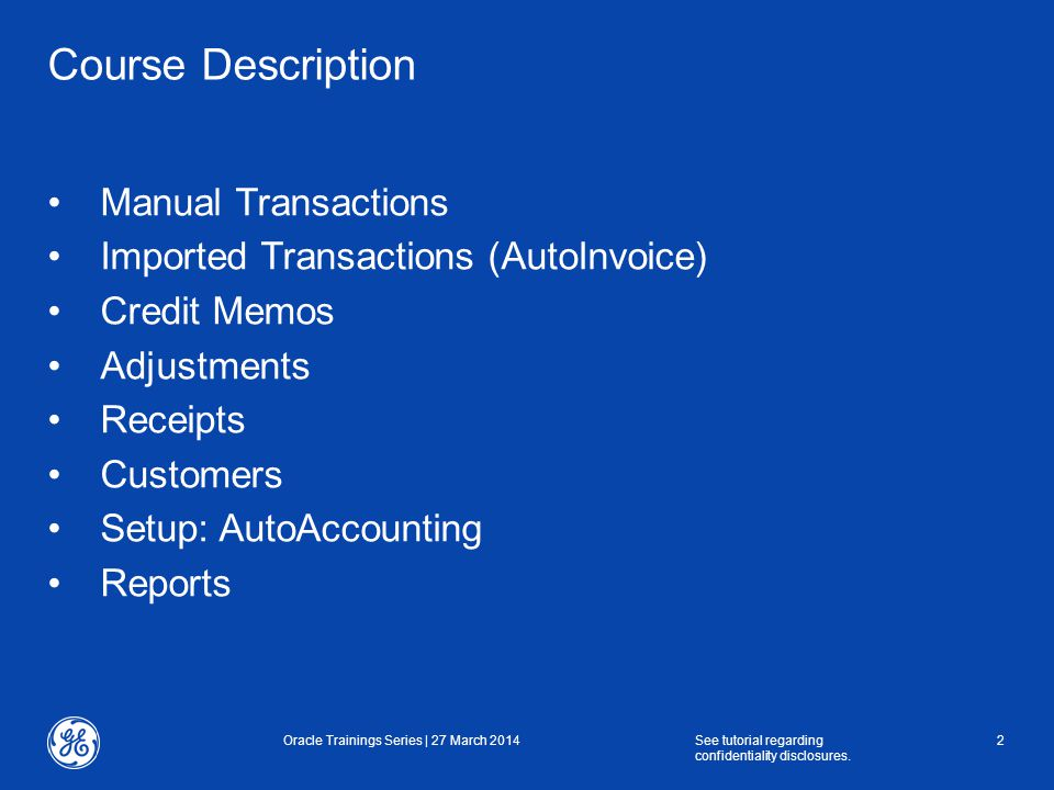 Course Description Manual Transactions Imported Transactions (AutoInvoice) Credit Memos Adjustments Receipts Customers Setup: AutoAccounting Reports Oracle Trainings Series | 27 March 2014See tutorial regarding confidentiality disclosures.