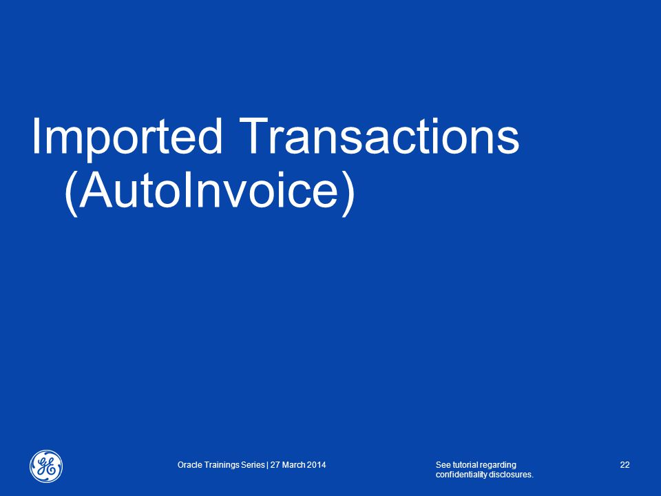 Imported Transactions (AutoInvoice) Oracle Trainings Series | 27 March 2014See tutorial regarding confidentiality disclosures.