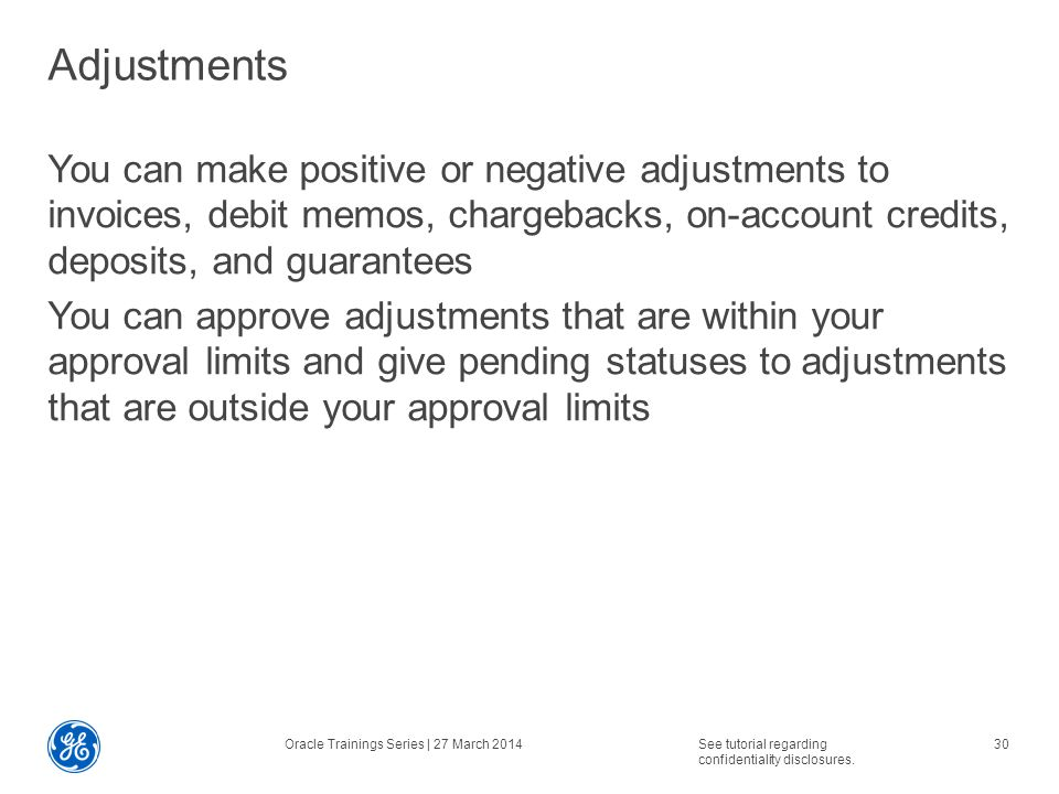 Adjustments You can make positive or negative adjustments to invoices, debit memos, chargebacks, on-account credits, deposits, and guarantees You can approve adjustments that are within your approval limits and give pending statuses to adjustments that are outside your approval limits Oracle Trainings Series | 27 March 2014See tutorial regarding confidentiality disclosures.